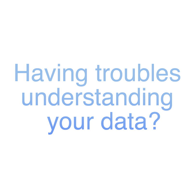 Having Trouble understanding your data ?